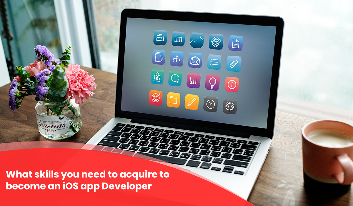 Skills you need to acquire to become an iOS app Developer - iOS Training